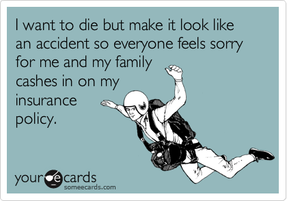 I want to die but make it look like an accident so everyone feels sorry for me and my family