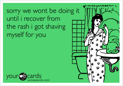 sorry we wont be doing ituntil i recover fromthe rash i got shavingmyself for you