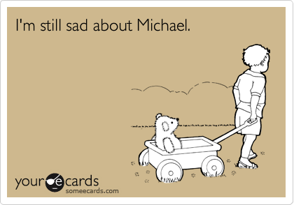 I'm still sad about Michael.