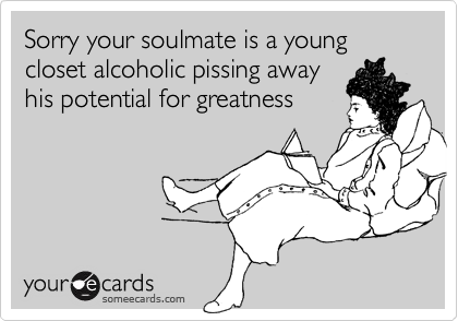 Sorry your soulmate is a young closet alcoholic pissing awayhis potential for greatness