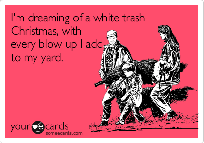 White Trash Christmas.I M Dreaming Of A White Trash Christmas With Every Blow Up