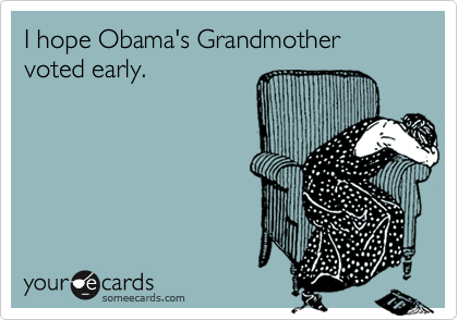 I hope Obama's Grandmother voted early.