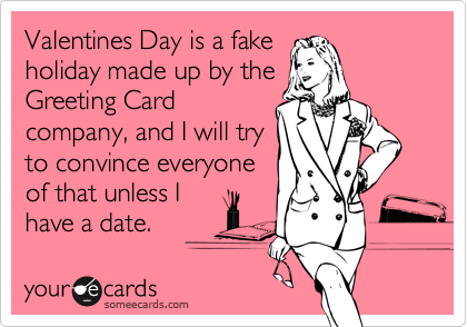 Valentines Day is a fakeholiday made up by theGreeting Cardcompany, and I will tryto convince everyoneof that unless Ihave a date.