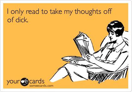 I only read to take my thoughts off of dick.