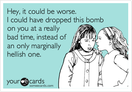 Hey, it could be worse. I could have dropped this bomb on you at a reallybad time, instead of an only marginallyhellish one.