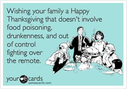 Wishing your family a Happy Thanksgiving that doesn't involve food poisoning,drunkenness, and outof controlfighting overthe remote.