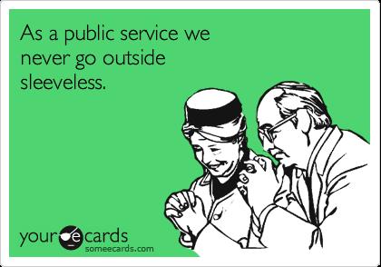 As a public service wenever go outsidesleeveless.