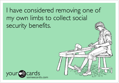 I have considered removing one of my own limbs to collect socialsecurity benefits.