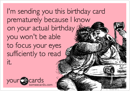 I'm sending you this birthday card prematurely because I know