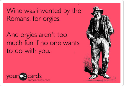 Wine was invented by the Romans, for orgies.  And orgies aren't too  much fun if no one wants to do with you.