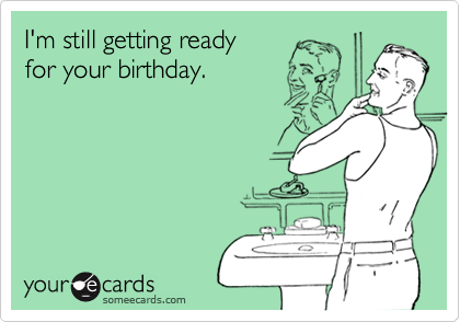I'm still getting ready for your birthday.