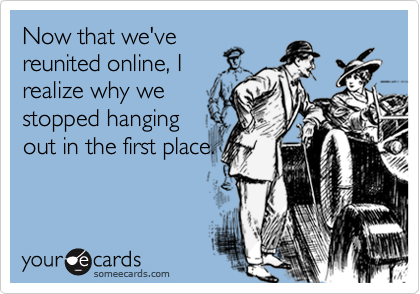 Now that we'vereunited online, Irealize why westopped hangingout in the first place.