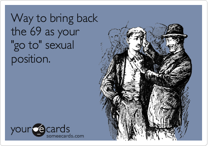 """Way to bring backthe 69 as your""""go to"""" sexual position."""