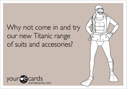 Why not come in and tryour new Titanic rangeof suits and accesories?