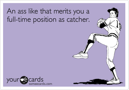 An ass like that merits you a full-time position as catcher.