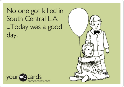 No one got killed inSouth Central L.A....Today was a goodday.