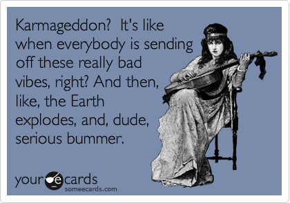 Karmageddon?  It's likewhen everybody is sendingoff these really badvibes, right? And then,like, the Earthexplodes, and, dude,serious bummer.