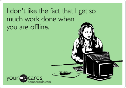 I don't like the fact that I get so much work done whenyou are offline.