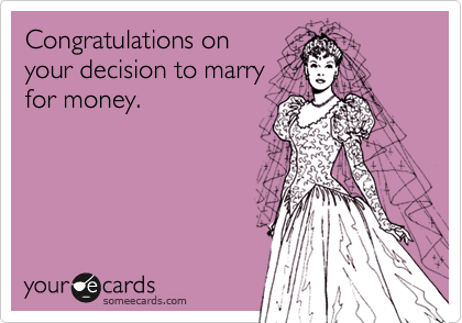 Congratulations onyour decision to marryfor money.