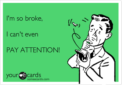 I'm so broke,      I can't even    PAY ATTENTION!