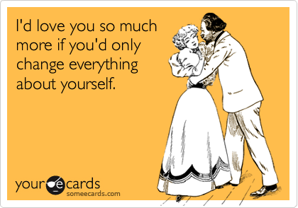 I'd love you so muchmore if you'd onlychange everythingabout yourself.