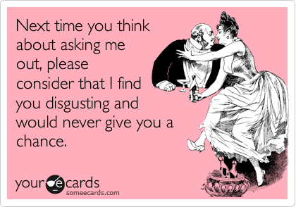 Next time you thinkabout asking meout, pleaseconsider that I findyou disgusting andwould never give you achance.