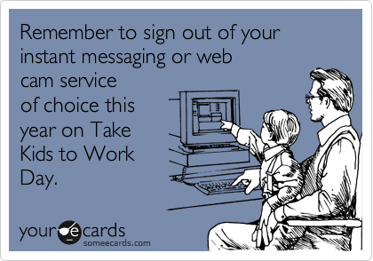 Remember to sign out of your instant messaging or web cam service of choice this year on Take Kids to Work Day.