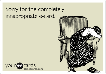 Sorry for the completely innapropriate e-card.