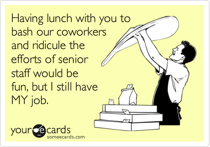 Having lunch with you tobash our coworkersand ridicule theefforts of seniorstaff would befun, but I still haveMY job.