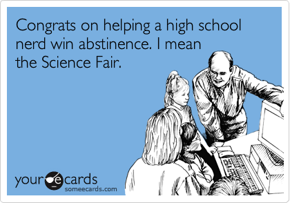 Congrats on helping a high school nerd win abstinence. I mean