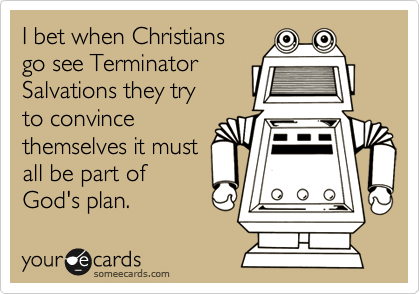 I bet when Christians go see TerminatorSalvations they tryto convincethemselves it mustall be part ofGod's plan.