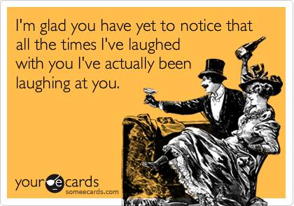 I'm glad you have yet to notice that all the times I've laughedwith you I've actually beenlaughing at you.