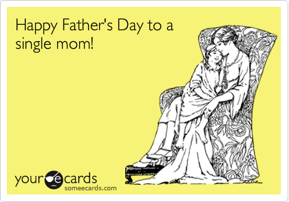 Happy Father's Day to a single mom!