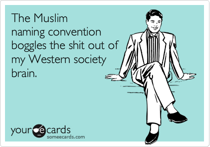 The Muslim  naming convention boggles the shit out of my Western society brain.