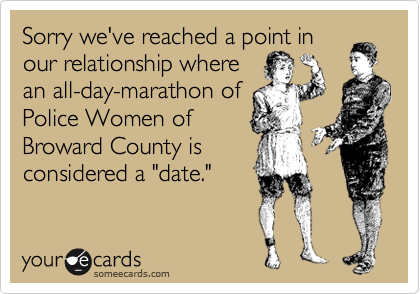 """Sorry we've reached a point in our relationship where an all-day-marathon of Police Women of Broward County is considered a """"date."""""""