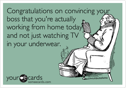 Congratulations on convincing your boss that you're actually  working from home today  and not just watching TV  in your underwear.