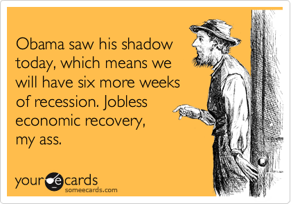 Obama saw his shadow  today, which means we  will have six more weeks  of recession. Jobless  economic recovery, my ass.