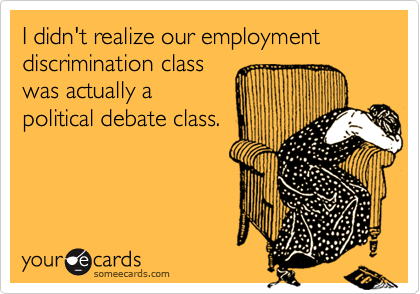 I didn't realize our employment discrimination classwas actually apolitical debate class.