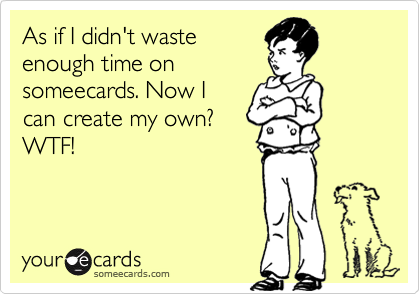 As if I didn't wasteenough time onsomeecards. Now Ican create my own? WTF!