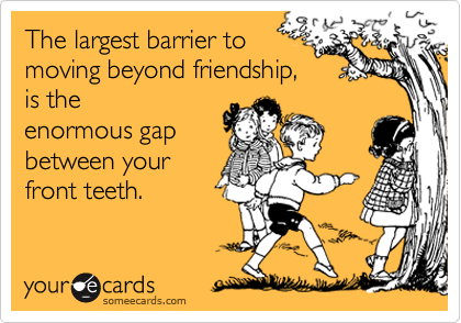 The largest barrier to  moving beyond friendship, is the enormous gap between your  front teeth.