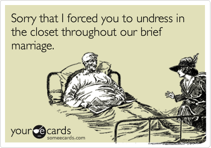 Sorry that I forced you to undress in the closet throughout our brief marriage.
