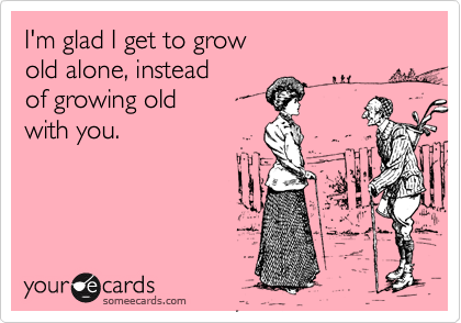I'm glad I get to grow old alone, instead of growing old with you.
