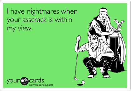 I have nightmares whenyour asscrack is withinmy view.