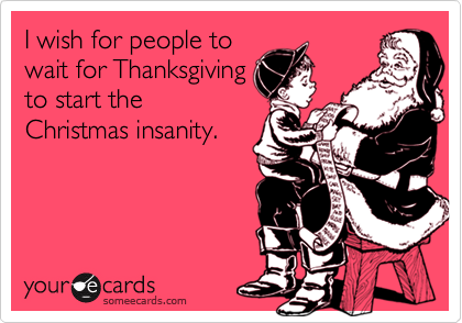 I wish for people towait for Thanksgivingto start theChristmas insanity.