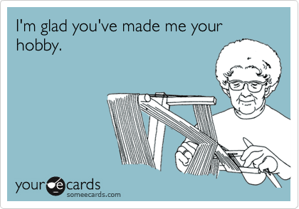 I'm glad you've made me your hobby.