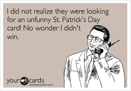 I did not realize they were looking for an unfunny St. Patrick's Day card! No wonder I didn'twin.