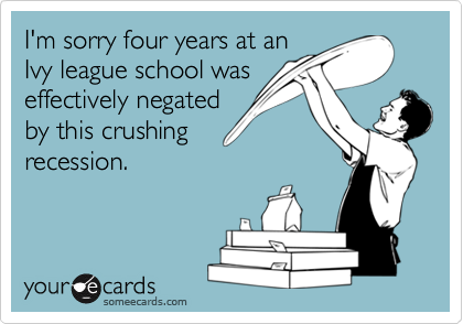 I'm sorry four years at anIvy league school waseffectively negatedby this crushingrecession.