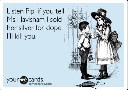 Listen Pip, if you tell Ms Havisham I sold her silver for dope I'll kill you.