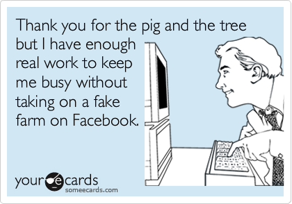 Thank you for the pig and the tree but I have enoughreal work to keepme busy withouttaking on a fakefarm on Facebook.