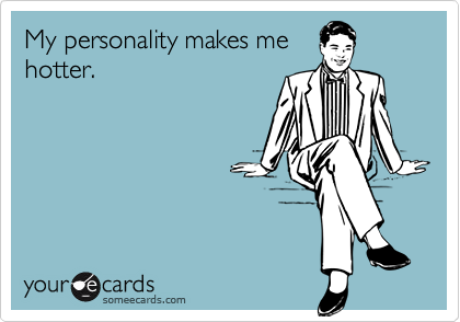 My personality makes mehotter.